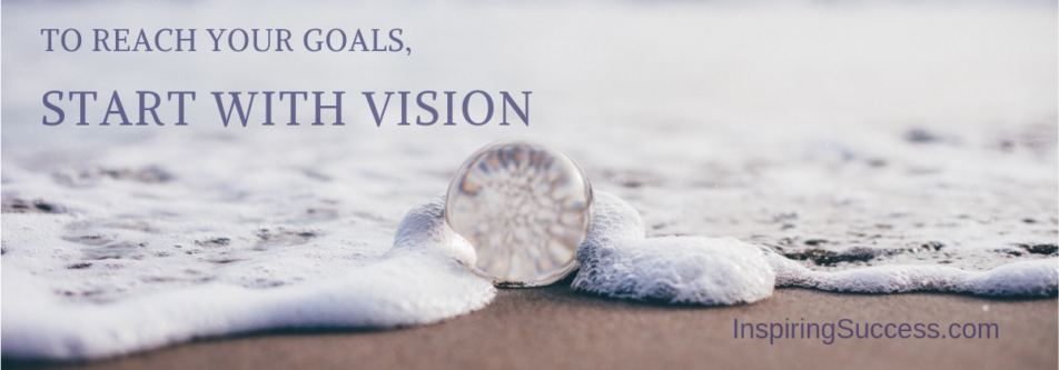 To Reach Your Goals, Start With Vision