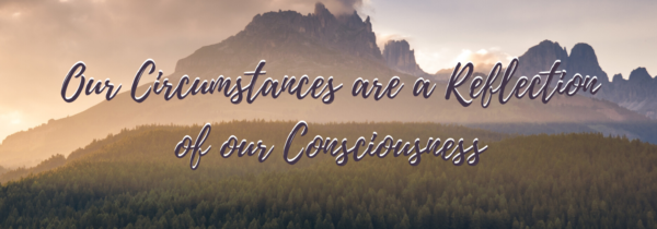 Our Circumstances are a Reflection of our Consciousness
